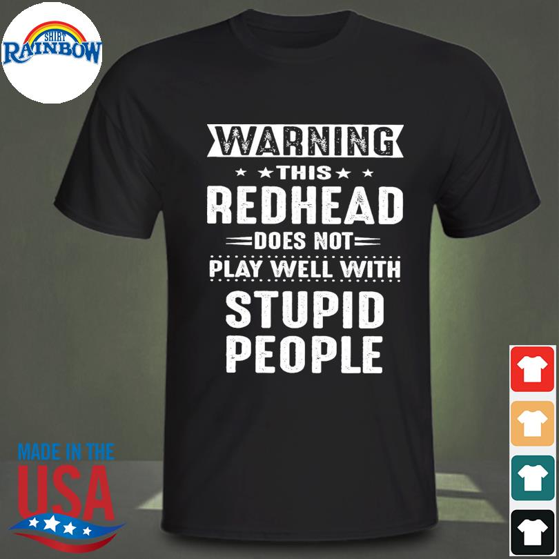 Warning this redhead does not play well with stupid people shirt